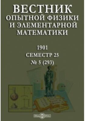 Вестник опытной физики и элементарной математики : Семестр 25: журнал. 1901. № 5 (293)