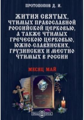 Жития святых, чтимых православной российской церковью, а также чтимых греческой церковью, южно-славянских, грузинских и местно чтимых в России. Месяц май