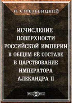 Исчисление поверхности Российской империи в общем ее составе в царствование императора Александра II