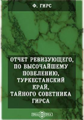 Отчет ревизующего, по высочайшему повелению : Туркестанский край, тайного советника Гирса: научно-популярное издание