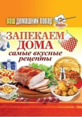 Ваш домашний повар. Запекаем дома. Самые вкусные рецепты: научно-популярное издание