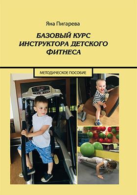 Базовый курс инструктора детского фитнеса: учебно-методическое пособие