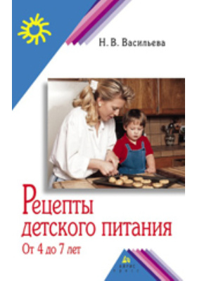 Рецепты детского питания от 4 до 7 лет: научно-популярное издание