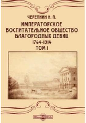 Императорское воспитательное общество благородных девиц. 1764-1914. Т. 1