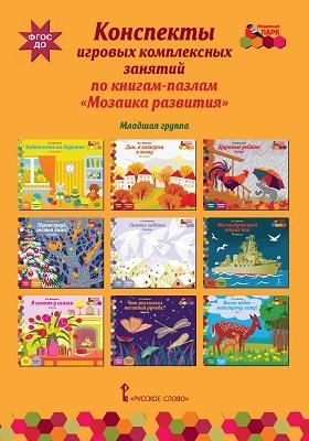 Конспекты игровых комплексных занятий по книгам-пазлам «Мозаика развития» : младшая группа