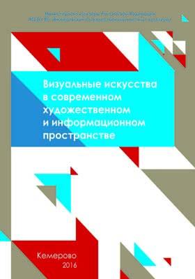 Визуальные искусства в современном художественном и информационном пространстве: сборник научных статей