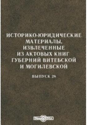 Историко-юридические материалы, извлеченные из актовых книг губерний Витебской и Могилевской. Вып. 28