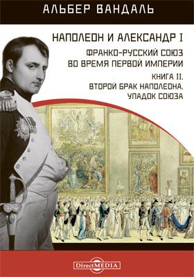 Наполеон и Александр I. Франко-русский союз во время Первой Империи. Кн. 2. Второй брак Наполеона. Упадок союза