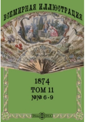Всемирная иллюстрация. 1874. Т. 11, №№ 6-9