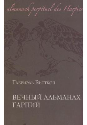 Вечный альманах Гарпий = Almanach perp?tuel des Harpies : С объяснением их происхождения, повадок, обычаев, метаморфоз и судеб