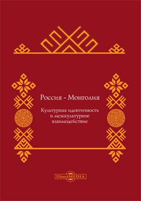 Россия - Монголия : культурная идентичность и межкультурное взаимодействие: коллективная монография