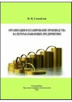 Организация и планирование производства на перерабатывающих предприятиях: учебное пособие