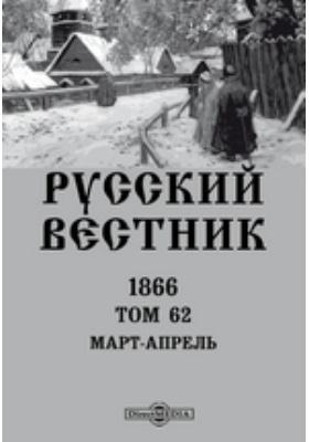 Русский Вестник: журнал. 1866. Том 62. Март-апрель