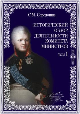 Исторический обзор деятельности Комитета Министров(1802 г. сентября 8 - 1825 г. ноября 19): монография. Т. 1. Комитет Министров в царствование Императора Александра Первого