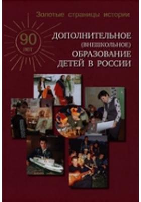Золотые страницы истории. Дополнительное (внешкольное) образование детей России: практическое пособие