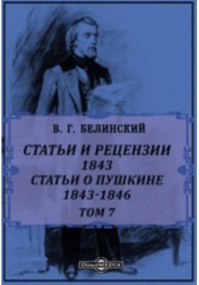 Полное собрание сочинений. Т. 7. Статьи и рецензии. 1843. Статьи о Пушкине. 1843-1846