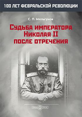 Судьба императора Николая II после отречения: монография