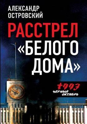 Расстрел «Белого дома» : Черный Октябрь 1993 года: книга-исследование