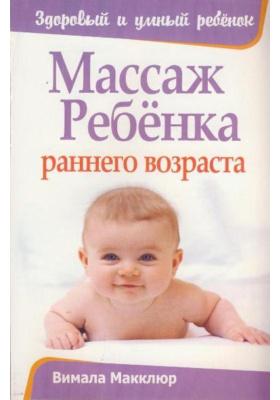 Массаж ребенка раннего возраста = Infant Massage (A Handbook for Loving Parents) : Второе издание