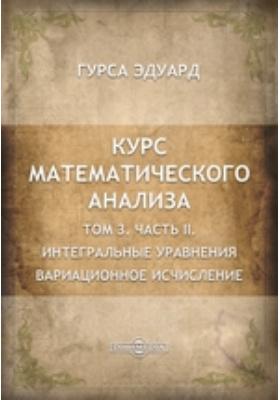 Курс математического анализа. Т. 3. ариационное исчисление, Ч. II. Интегральные уравнения