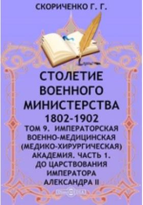 Столетие Военного Министерства. 1802-1902(медико-хирургическая) Академия. Т. 9. Императорская Военно-медицинская, Ч. 1. До царствования императора Александра II