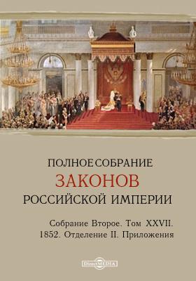 Полное собрание законов Российской империи. Собрание второе 1852. Приложения. Т. XXVII. Отделение II