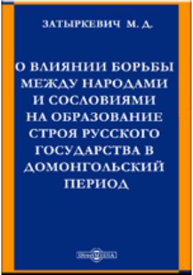 О влиянии борьбы между народами и сословиями на образование строя русского государства в домонгольский период: монография