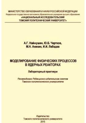 Моделирование физических процессов в ядерных реакторах: лабораторный практикум