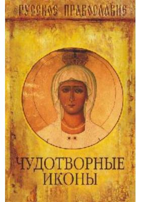 Чудотворные иконы : Православное учение о почитании святых икон. Чудотворение от икон в современном мире