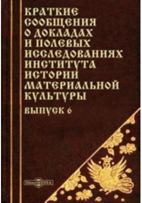 Краткие сообщения о докладах и полевых исследованиях Института истории материальной культуры. Вып. 6