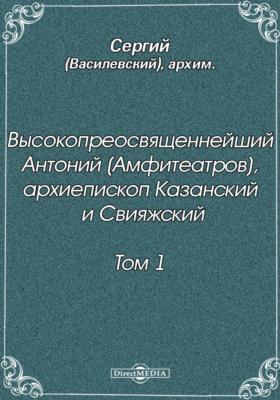 Высокопреосвященнейший Антоний (Амфитеатров), архиепископ Казанский и Свияжский. Т. 1