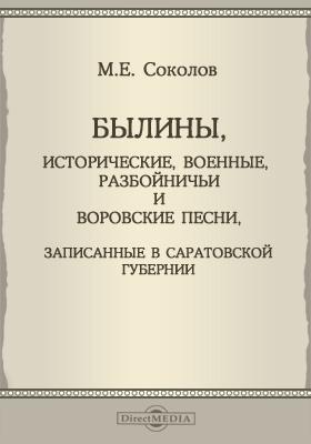 Былины, исторические, военные, разбойничьи и воровские песни, записанные в саратовской губернии: художественная литература