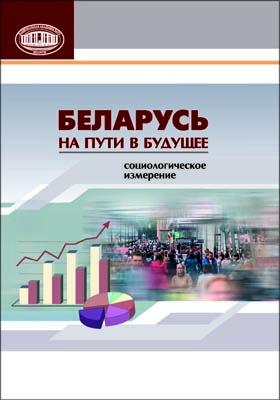 Беларусь на пути в будущее : социологическое измерение: монография