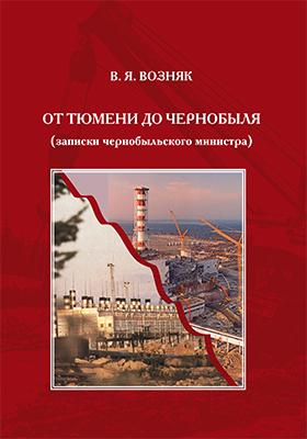 От Тюмени до Чернобыля (записки чернобыльского министра): научно-популярное издание