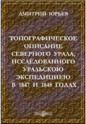 Топографическое описание Северного Урала, исследованного Уральскою экспедициею в 1847 и 1848 годах