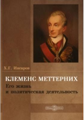 Клеменс Меттерних. Его жизнь и политическая деятельность: документально-художественная литература
