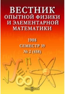 Вестник опытной физики и элементарной математики : Семестр 39: журнал. 1908. № 2 (458)