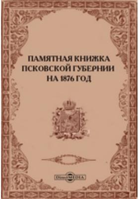 Памятная книжка Псковской губернии на 1876 год : адрес-календарь (составлен по 27 марта 1876 г.) и статистическо-справочные сведения