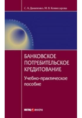 Банковское потребительское кредитование: учебно-практическое пособие