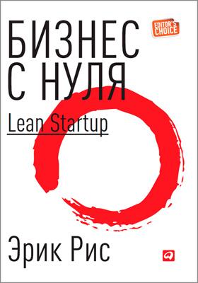 Бизнес с нуля: метод Lean Startup для быстрого тестирования идей и выбора бизнес-модели = The Lean Startup: How Today's Entrepreneurs Use Continuous Innovation to Create Radically Successful Businesses