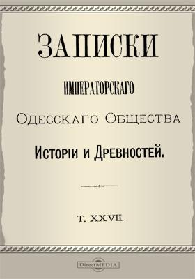 Записки Императорского Одесского Общества истории и древностей. Т. 27