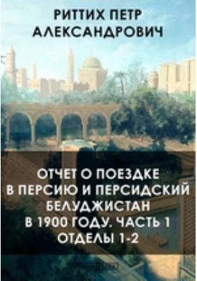 Отчет о поездке в Персию и персидский Белуджистан в 1900 году, Ч. 1. Отделы 1-2