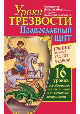 Уроки Трезвости. Православный щит. Тренинг, который творит чудеса! 16 уроков освобождения от алкогольной и никотиновой зависимости