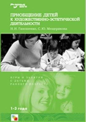 Приобщение детей к художественно-эстетической деятельности: Игры и занятия с детьми 1-3 лет