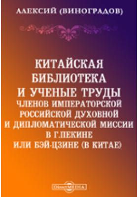Китайская библиотека и ученые труды членов Императорской Российской духовной и дипломатической миссии в г.Пекине или Бэй-Цзине (в Китае)