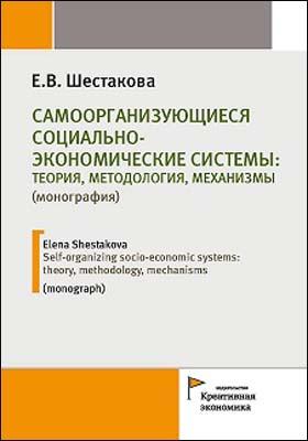 Самоорганизующиеся социально-экономические системы: теория, методология, механизмы = Self-organizing socio-economic systems: theory, methodology, mechanisms: монография