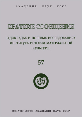 Краткие сообщения о докладах и полевых исследованиях Института истории материальной культуры. Вып. 57