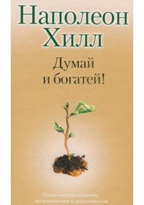 Думай и богатей = Think and Grow Rich! : Классическое издание, исправленное и дополненное