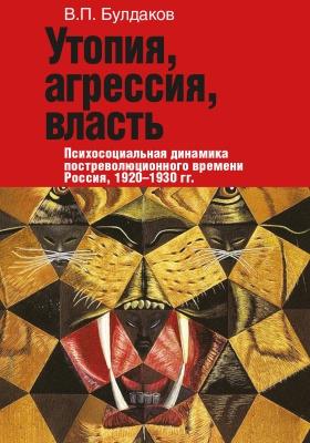 Утопия, агрессия, власть : Психосоциальная динамика постреволюционного времени. Россия, 1920–1930 гг