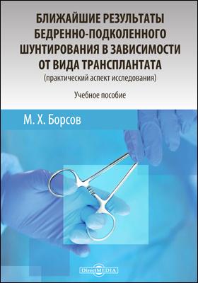 Ближайшие результаты бедренно-подколенного шунтирования в зависимости от вида трансплантата (практический аспект исследования) : учебное пособие для медицинских вузов